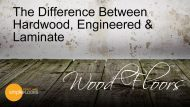 Wood Floors – The Difference Between Hardwood, Engineered & Laminate